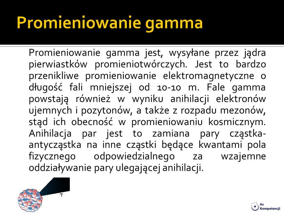 Promieniowanie gamma jest, wysyłane przez jądra pierwiastków promieniotwórczych. Jest to bardzo przenikliwe promieniowanie elektromagnetyczne o długoś