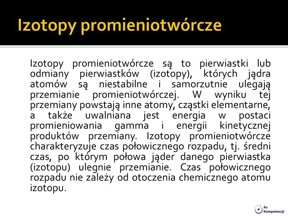 Izotopy promieniotwórcze są to pierwiastki lub odmiany pierwiastków (izotopy), których jądra atomów są niestabilne i samorzutnie ulegają przemianie pr