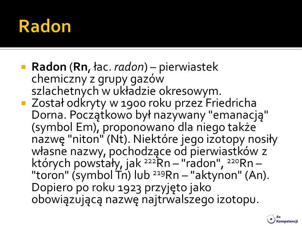 Radon (Rn, łac. radon) – pierwiastek chemiczny z grupy gazów szlachetnych w układzie okresowym. Został odkryty w 1900 roku przez Friedricha Dorna. Poc
