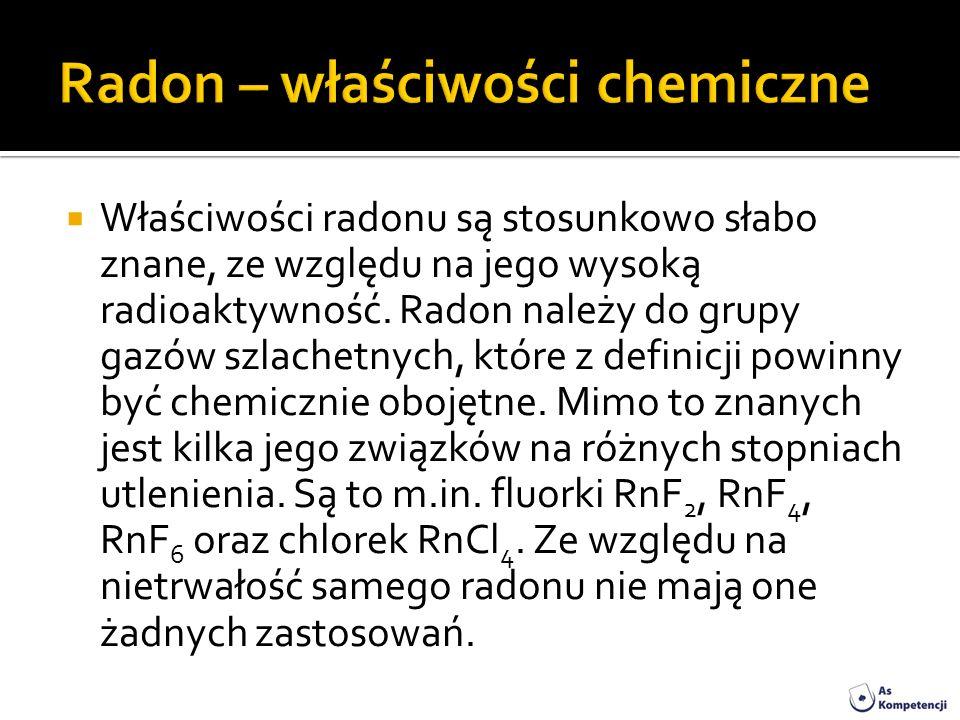 Właściwości radonu są stosunkowo słabo znane, ze względu na jego wysoką radioaktywność. Radon należy do grupy gazów szlachetnych, które z definicji po