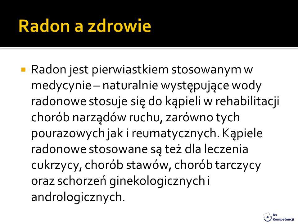 Radon jest pierwiastkiem stosowanym w medycynie – naturalnie występujące wody radonowe stosuje się do kąpieli w rehabilitacji chorób narządów ruchu, z