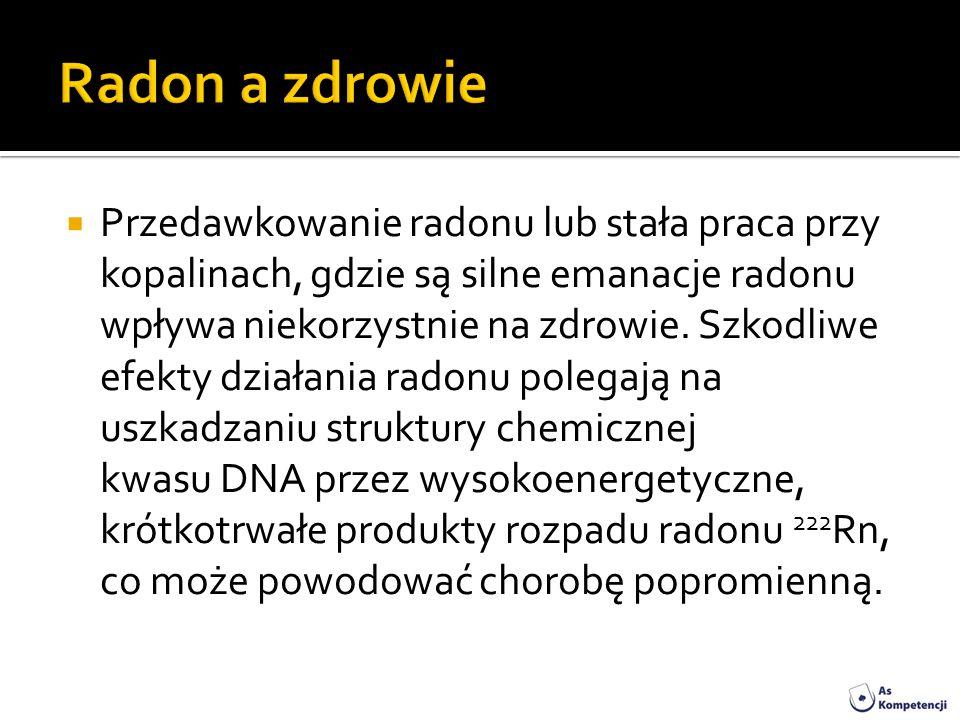 Przedawkowanie radonu lub stała praca przy kopalinach, gdzie są silne emanacje radonu wpływa niekorzystnie na zdrowie. Szkodliwe efekty działania rado