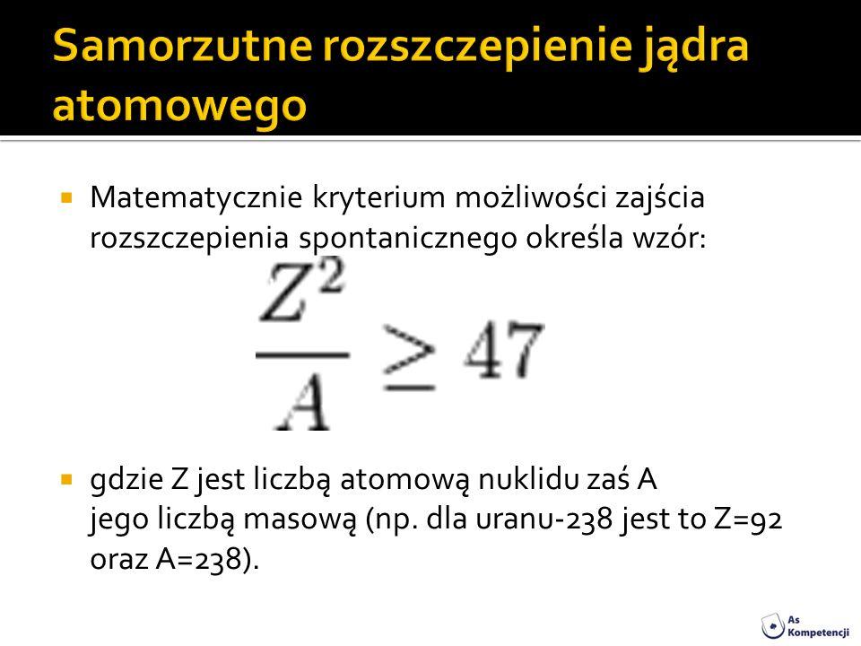 Matematycznie kryterium możliwości zajścia rozszczepienia spontanicznego określa wzór: gdzie Z jest liczbą atomową nuklidu zaś A jego liczbą masową (n