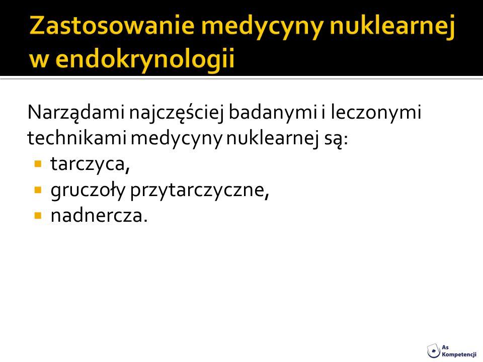 Narządami najczęściej badanymi i leczonymi technikami medycyny nuklearnej są: tarczyca, gruczoły przytarczyczne, nadnercza.