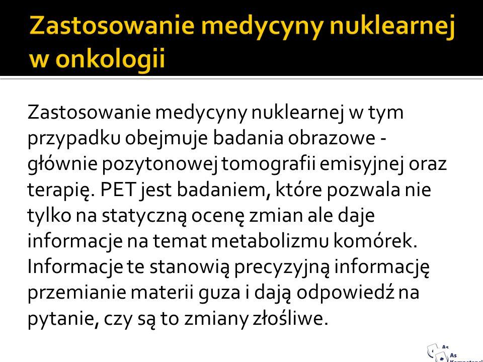 Zastosowanie medycyny nuklearnej w tym przypadku obejmuje badania obrazowe - głównie pozytonowej tomografii emisyjnej oraz terapię. PET jest badaniem,