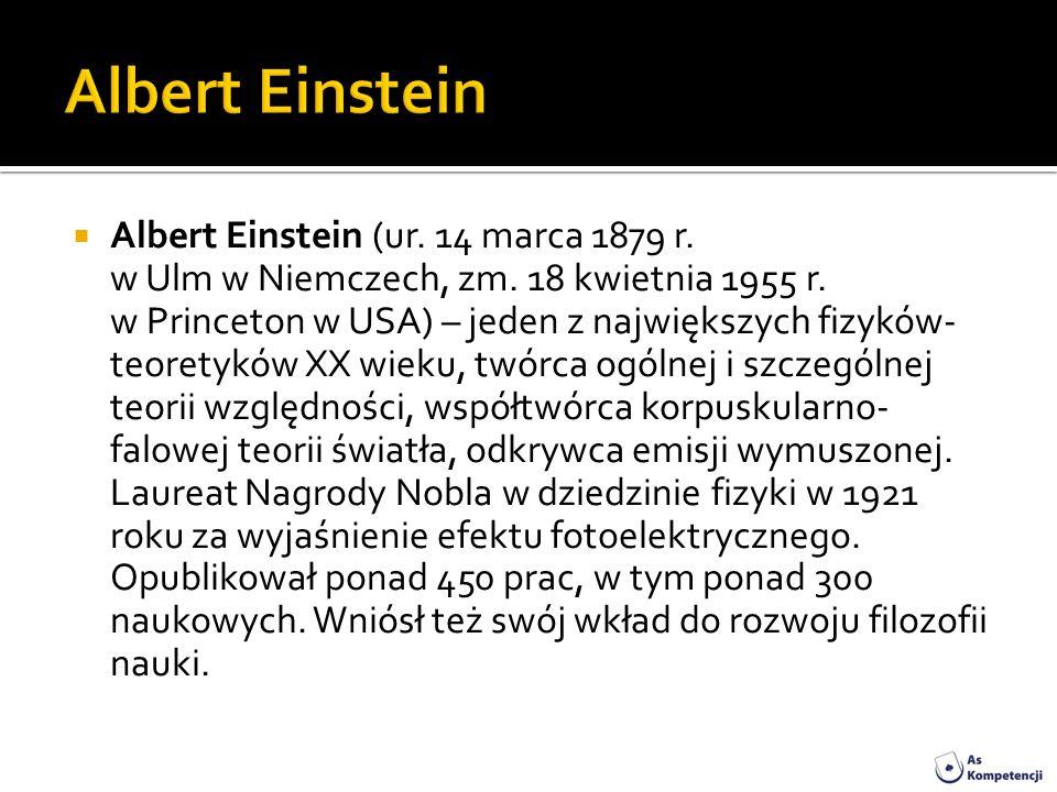 Albert Einstein (ur. 14 marca 1879 r. w Ulm w Niemczech, zm. 18 kwietnia 1955 r. w Princeton w USA) – jeden z największych fizyków- teoretyków XX wiek