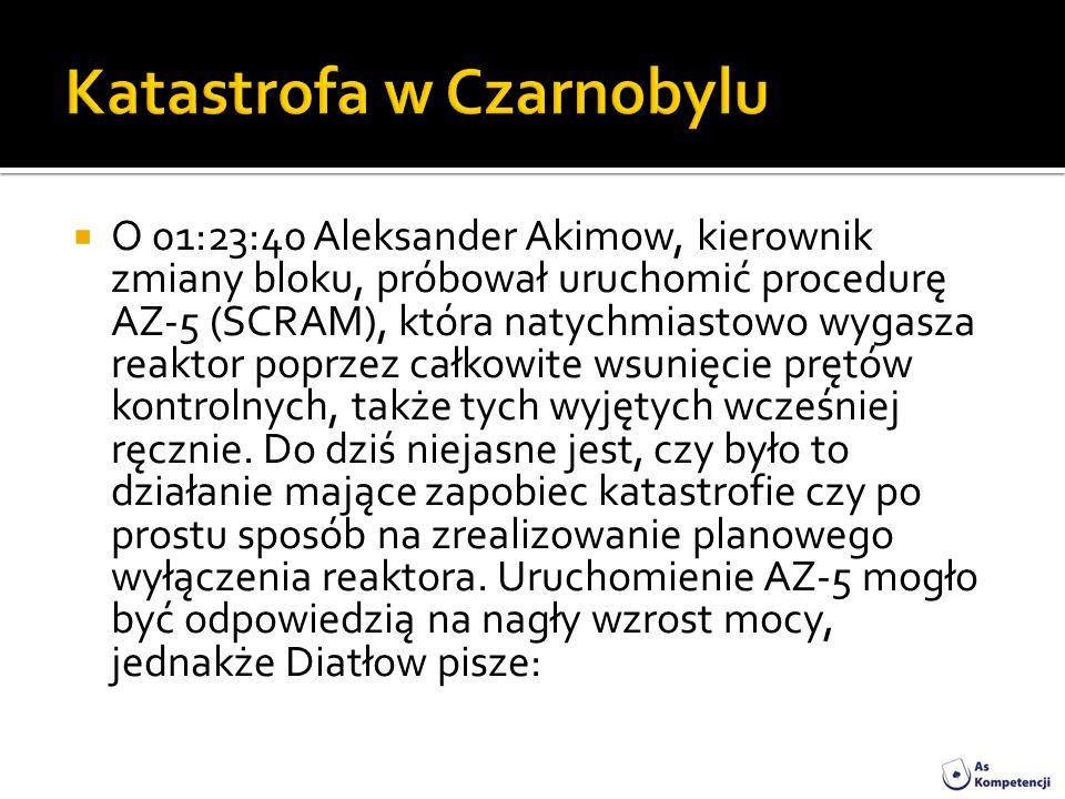 O 01:23:40 Aleksander Akimow, kierownik zmiany bloku, próbował uruchomić procedurę AZ-5 (SCRAM), która natychmiastowo wygasza reaktor poprzez całkowit