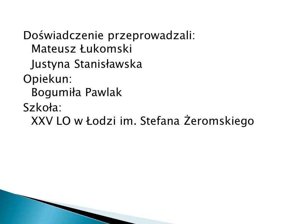 Doświadczenie przeprowadzali: Mateusz Łukomski Justyna Stanisławska Opiekun: Bogumiła Pawlak Szkoła: XXV LO w Łodzi im. Stefana Żeromskiego