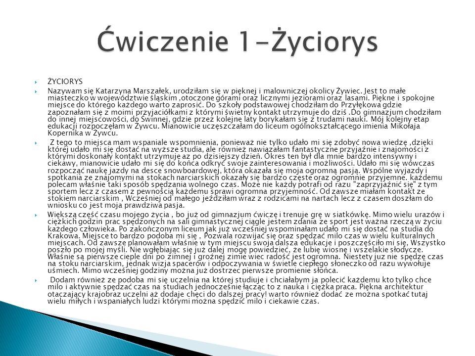 ŻYCIORYS Nazywam się Katarzyna Marszałek, urodziłam się w pięknej i malowniczej okolicy Żywiec. Jest to małe miasteczko w województwie śląskim,otoczon
