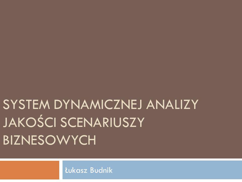 SYSTEM DYNAMICZNEJ ANALIZY JAKOŚCI SCENARIUSZY BIZNESOWYCH Łukasz Budnik