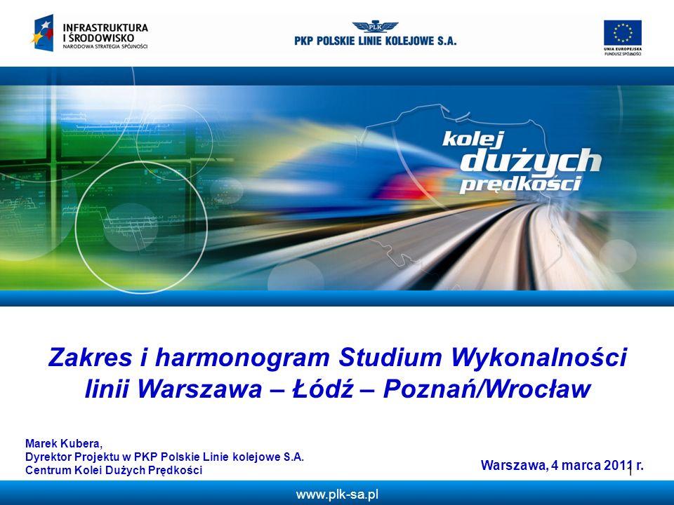 www.plk-sa.pl Zakres i harmonogram Studium Wykonalności linii Warszawa – Łódź – Poznań/Wrocław Warszawa, 4 marca 2011 r. Marek Kubera, Dyrektor Projek