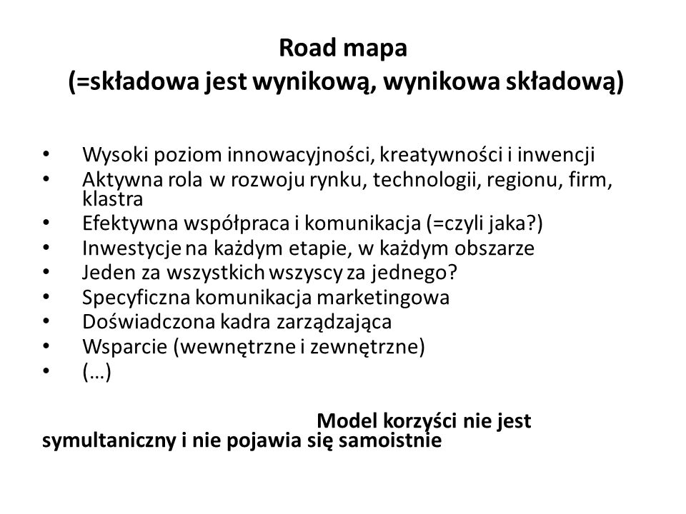 Road mapa (=składowa jest wynikową, wynikowa składową) Wysoki poziom innowacyjności, kreatywności i inwencji Aktywna rola w rozwoju rynku, technologii, regionu, firm, klastra Efektywna współpraca i komunikacja (=czyli jaka?) Inwestycje na każdym etapie, w każdym obszarze Jeden za wszystkich wszyscy za jednego.