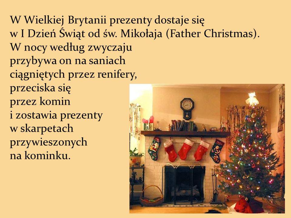 W Wielkiej Brytanii prezenty dostaje się w I Dzień Świąt od św. Mikołaja (Father Christmas). W nocy według zwyczaju przybywa on na saniach ciągniętych