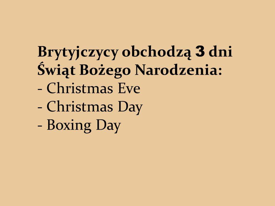 Brytyjczycy obchodzą 3 dni Świąt Bożego Narodzenia: - Christmas Eve - Christmas Day - Boxing Day