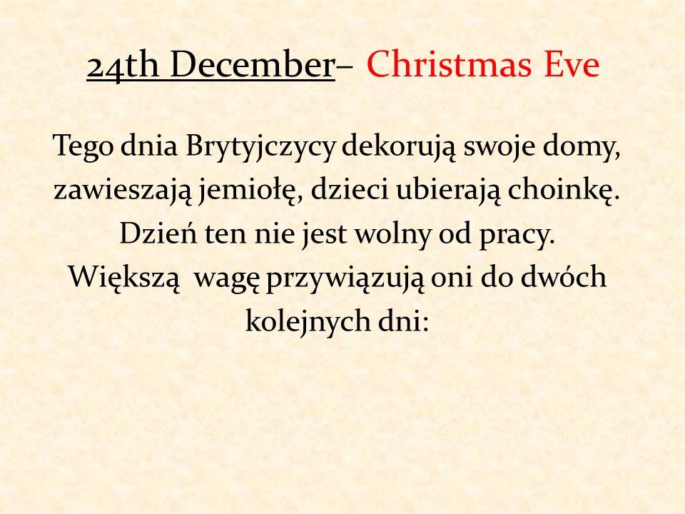 24th December– Christmas Eve Tego dnia Brytyjczycy dekorują swoje domy, zawieszają jemiołę, dzieci ubierają choinkę. Dzień ten nie jest wolny od pracy