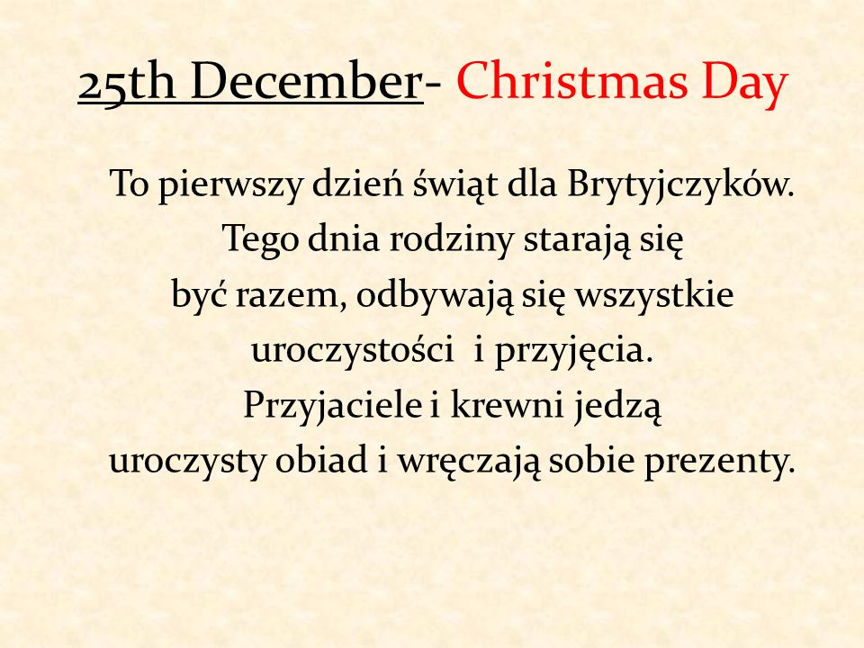 25th December- Christmas Day To pierwszy dzień świąt dla Brytyjczyków. Tego dnia rodziny starają się być razem, odbywają się wszystkie uroczystości i