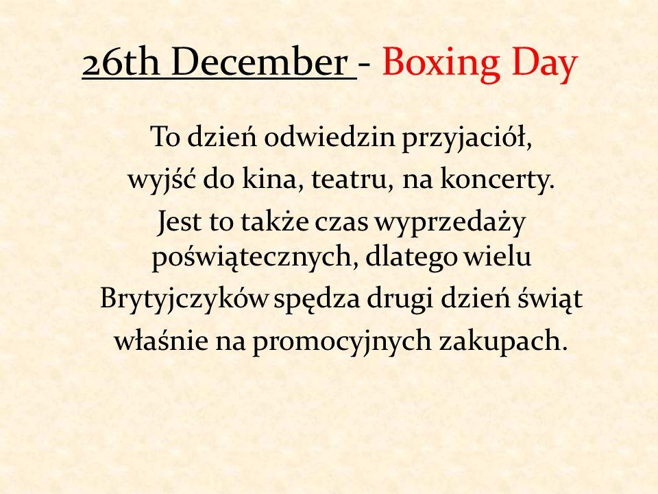 26th December - Boxing Day To dzień odwiedzin przyjaciół, wyjść do kina, teatru, na koncerty. Jest to także czas wyprzedaży poświątecznych, dlatego wi