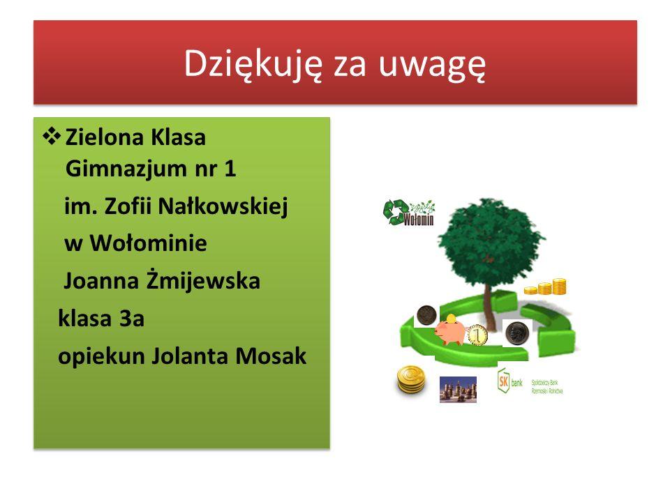 Dziękuję za uwagę Zielona Klasa Gimnazjum nr 1 im. Zofii Nałkowskiej w Wołominie Joanna Żmijewska klasa 3a opiekun Jolanta Mosak Zielona Klasa Gimnazj