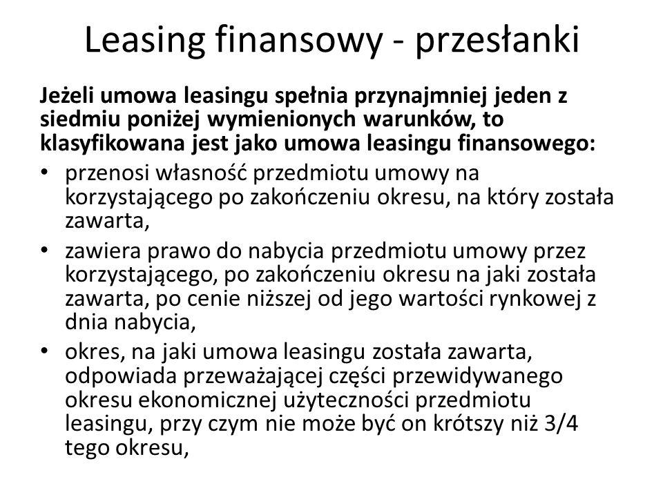 Leasing finansowy - przesłanki Jeżeli umowa leasingu spełnia przynajmniej jeden z siedmiu poniżej wymienionych warunków, to klasyfikowana jest jako um