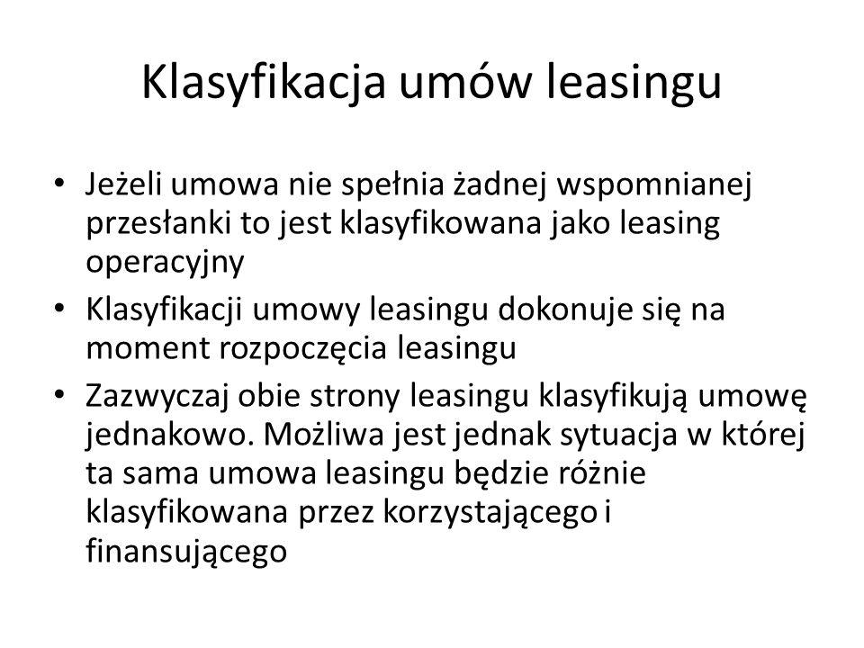 Klasyfikacja umów leasingu Jeżeli umowa nie spełnia żadnej wspomnianej przesłanki to jest klasyfikowana jako leasing operacyjny Klasyfikacji umowy lea