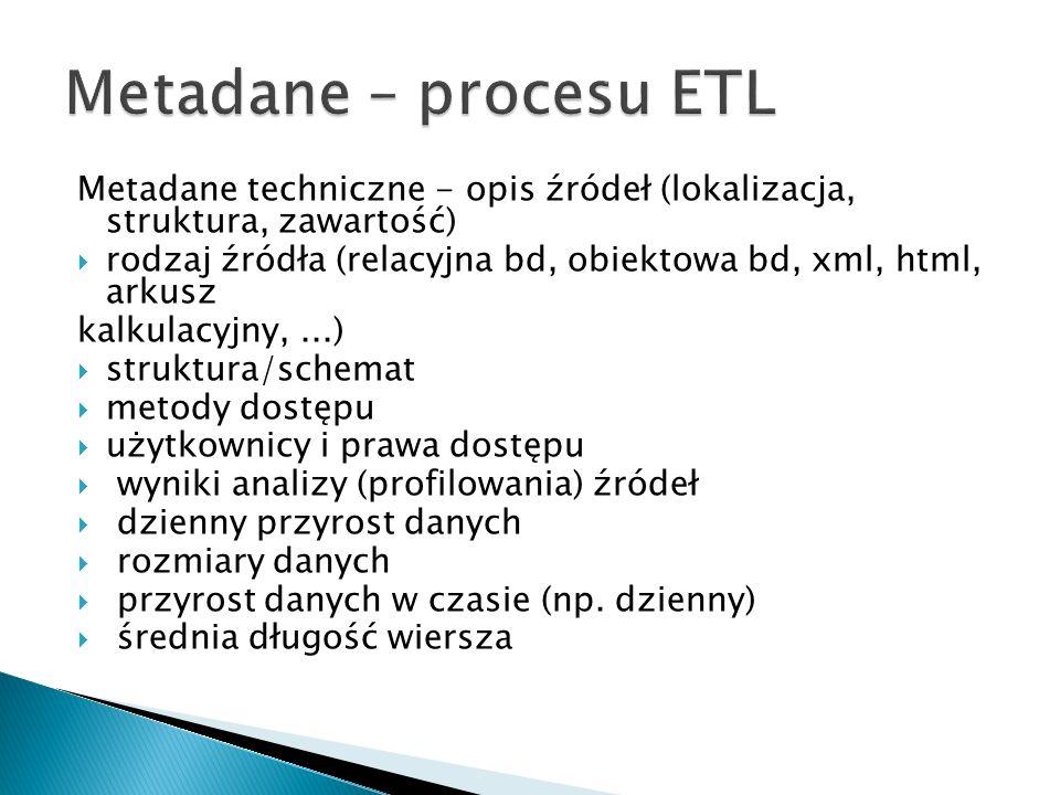 Metadane techniczne - opis źródeł (lokalizacja, struktura, zawartość) rodzaj źródła (relacyjna bd, obiektowa bd, xml, html, arkusz kalkulacyjny,...) struktura/schemat metody dostępu użytkownicy i prawa dostępu wyniki analizy (profilowania) źródeł dzienny przyrost danych rozmiary danych przyrost danych w czasie (np.