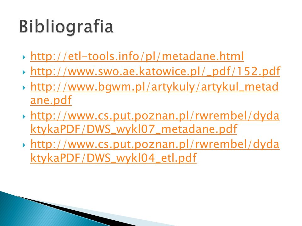 http://etl-tools.info/pl/metadane.html http://www.swo.ae.katowice.pl/_pdf/152.pdf http://www.bgwm.pl/artykuly/artykul_metad ane.pdf http://www.bgwm.pl/artykuly/artykul_metad ane.pdf http://www.cs.put.poznan.pl/rwrembel/dyda ktykaPDF/DWS_wykl07_metadane.pdf http://www.cs.put.poznan.pl/rwrembel/dyda ktykaPDF/DWS_wykl07_metadane.pdf http://www.cs.put.poznan.pl/rwrembel/dyda ktykaPDF/DWS_wykl04_etl.pdf http://www.cs.put.poznan.pl/rwrembel/dyda ktykaPDF/DWS_wykl04_etl.pdf