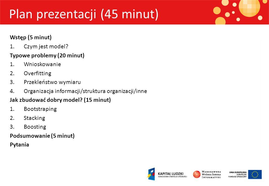 Plan prezentacji (45 minut) Wstęp (5 minut) 1.Czym jest model? Typowe problemy (20 minut) 1.Wnioskowanie 2.Overfitting 3.Przekleństwo wymiaru 4.Organi