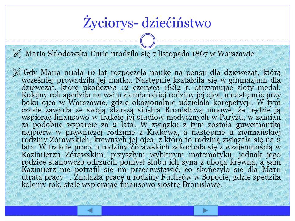 Życiorys- dziećiństwo Maria Skłodowska Curie urodziła się 7 listopada 1867 w Warszawie Gdy Maria miała 10 lat rozpoczęła naukę na pensji dla dziewcząt