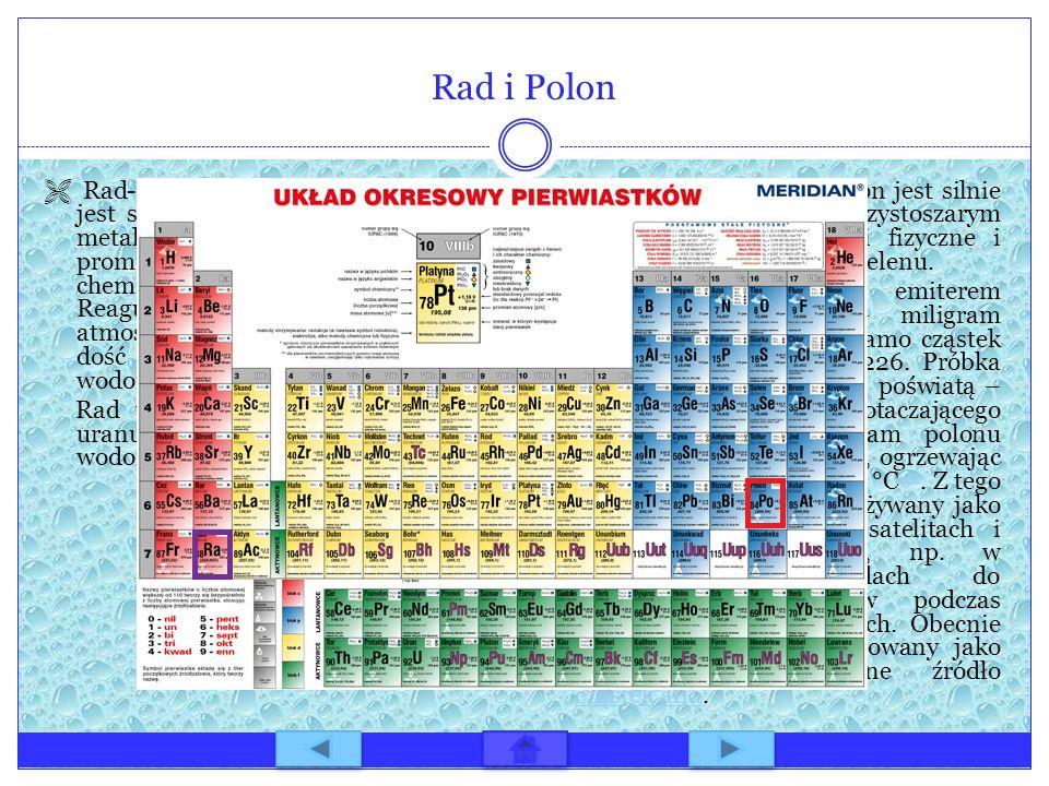 Rad i Polon Rad-Ra(radium).W formie czystej rad jest srebrzystym, lśniącym i miękkim metalem. Posiada silne własności promieniotwórcze. Jego własności