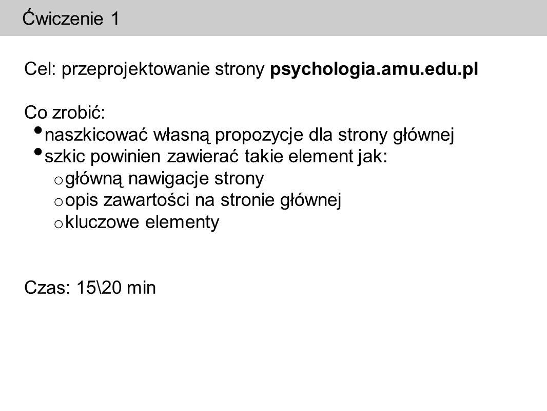 Ćwiczenie 2 Cel: przeprojektowanie strony psychologia.amu.edu.pl Co zrobić: w grupach przedyskutować indywidualne pomysły wspólnie wypracować jeden projektu dla strony głównej Czas: 15\20 min