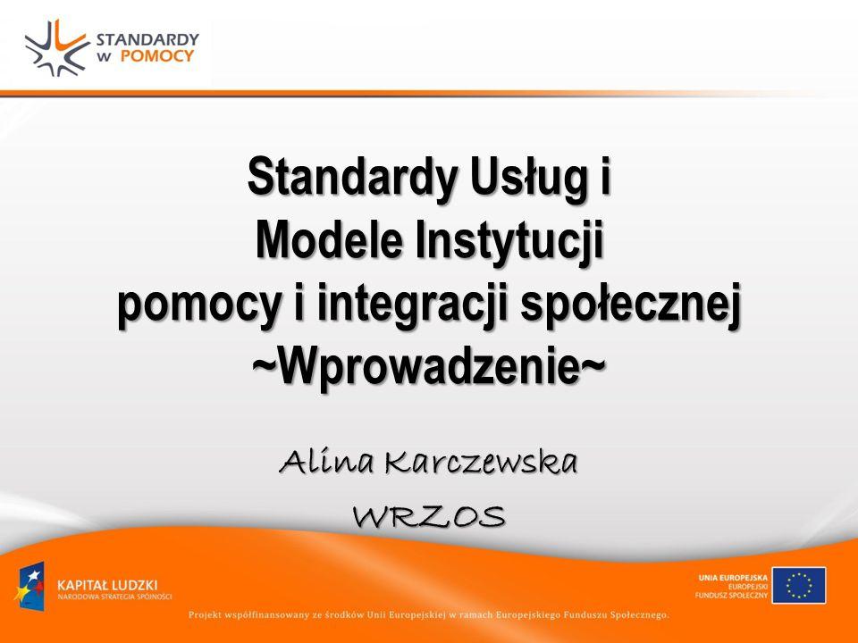 Standardy Usług i Modele Instytucji pomocy i integracji społecznej ~Wprowadzenie~ Alina Karczewska WRZOS