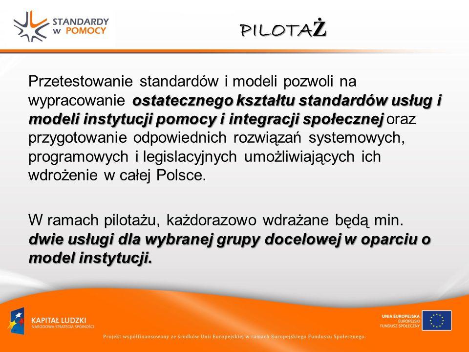 PILOTA Ż ostatecznego kształtu standardów usług i modeli instytucji pomocy i integracji społecznej Przetestowanie standardów i modeli pozwoli na wypra