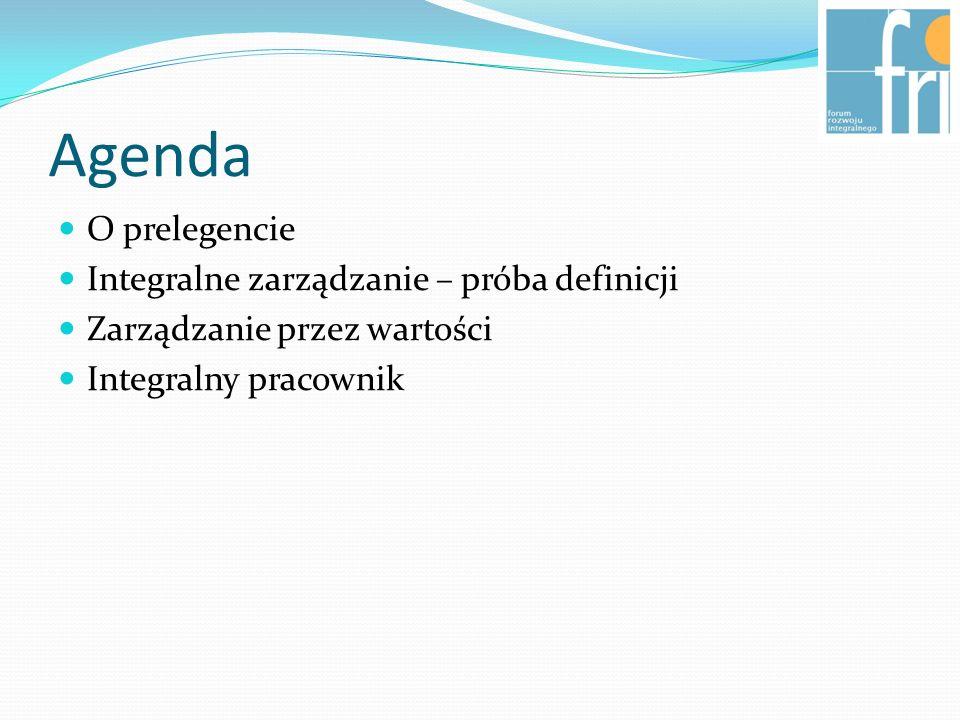 Agenda O prelegencie Integralne zarządzanie – próba definicji Zarządzanie przez wartości Integralny pracownik