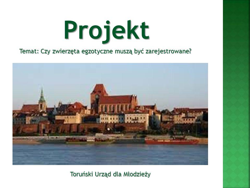 Projekt Toruński Urząd dla Młodzieży Temat: Czy zwierzęta egzotyczne muszą być zarejestrowane?