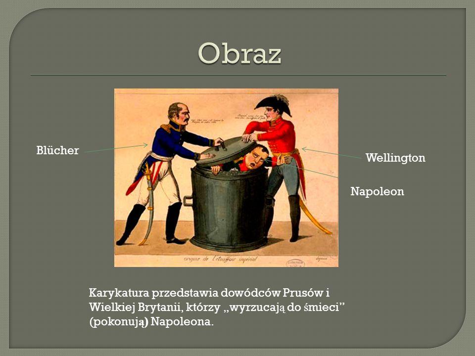 Karykatura przedstawia dowódców Prusów i Wielkiej Brytanii, którzy wyrzucaj ą do ś mieci (pokonuj ą ) Napoleona. Blücher Wellington Napoleon