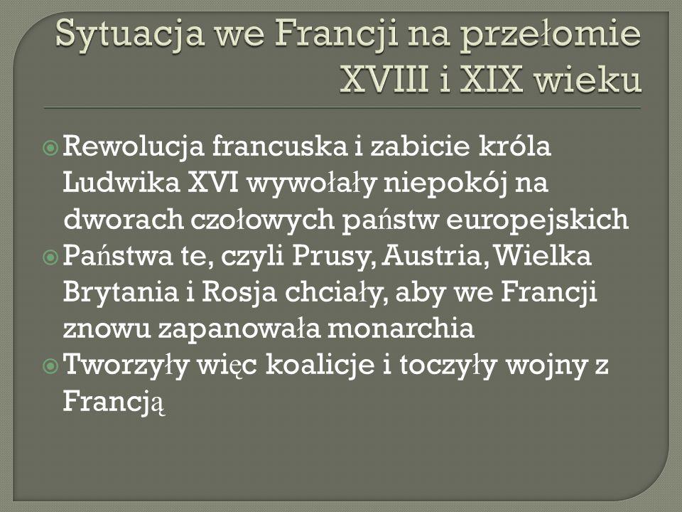 Rewolucja francuska i zabicie króla Ludwika XVI wywo ł a ł y niepokój na dworach czo ł owych pa ń stw europejskich Pa ń stwa te, czyli Prusy, Austria,