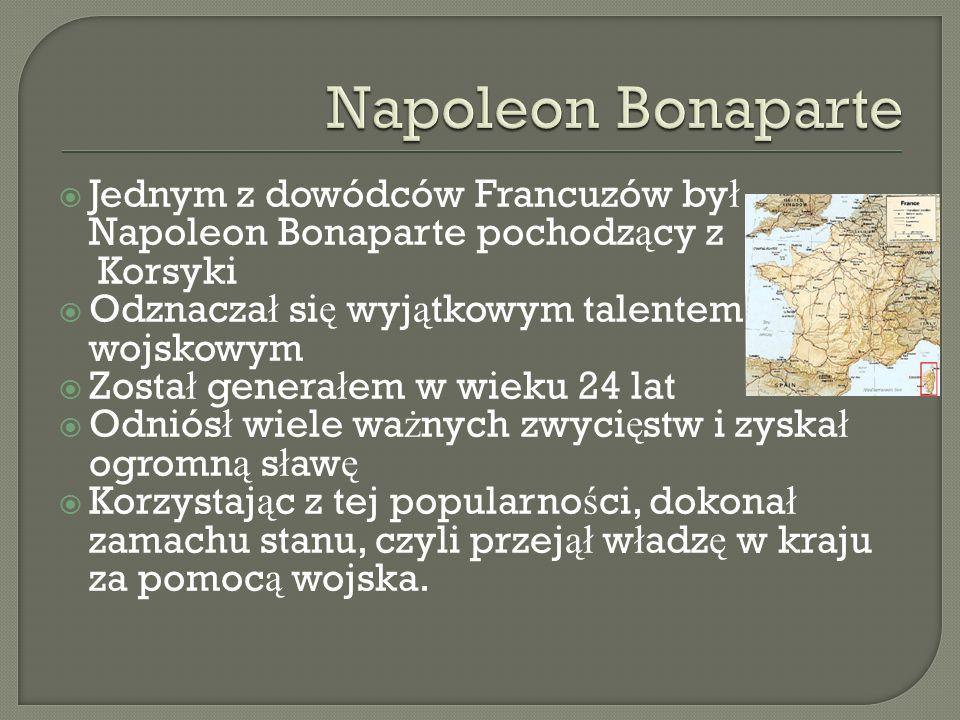 Jednym z dowódców Francuzów by ł Napoleon Bonaparte pochodz ą cy z Korsyki Odznacza ł si ę wyj ą tkowym talentem wojskowym Zosta ł genera ł em w wieku
