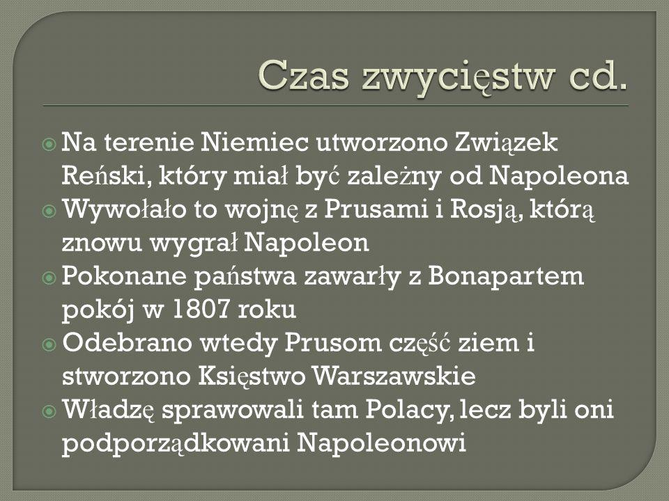 Na terenie Niemiec utworzono Zwi ą zek Re ń ski, który mia ł by ć zale ż ny od Napoleona Wywo ł a ł o to wojn ę z Prusami i Rosj ą, któr ą znowu wygra