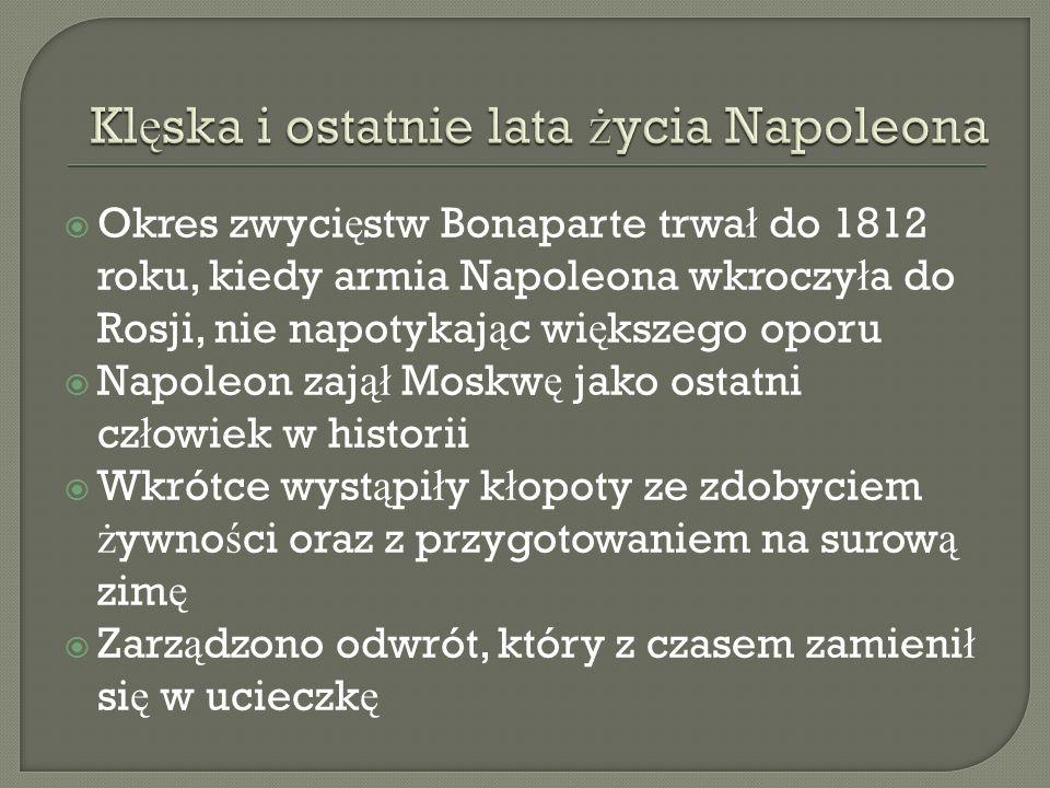 Okres zwyci ę stw Bonaparte trwa ł do 1812 roku, kiedy armia Napoleona wkroczy ł a do Rosji, nie napotykaj ą c wi ę kszego oporu Napoleon zaj ął Moskw