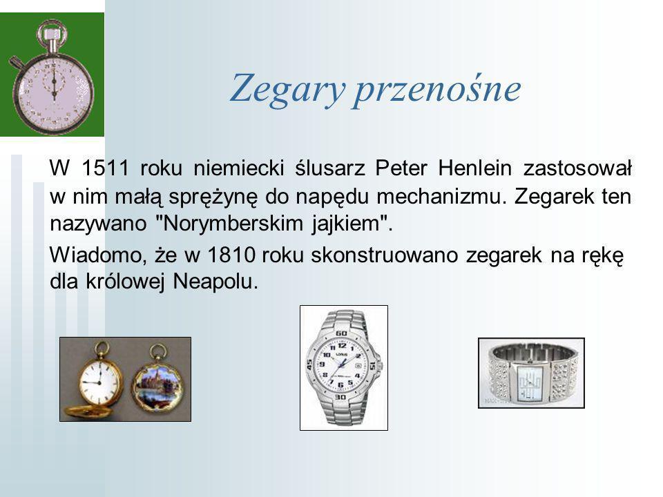 Zegary przenośne W 1511 roku niemiecki ślusarz Peter Henlein zastosował w nim małą sprężynę do napędu mechanizmu.
