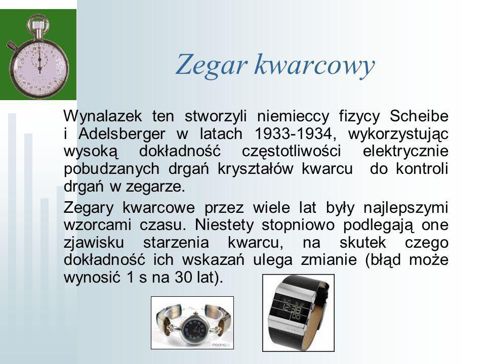 Zegar kwarcowy Wynalazek ten stworzyli niemieccy fizycy Scheibe i Adelsberger w latach 1933-1934, wykorzystując wysoką dokładność częstotliwości elektrycznie pobudzanych drgań kryształów kwarcu do kontroli drgań w zegarze.