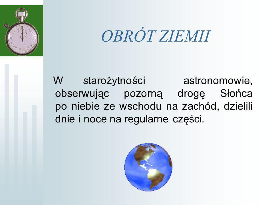 OBRÓT ZIEMII W starożytności astronomowie, obserwując pozorną drogę Słońca po niebie ze wschodu na zachód, dzielili dnie i noce na regularne części.