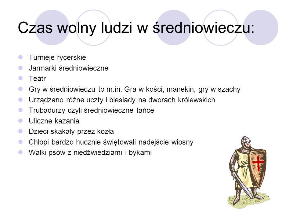 Czas wolny ludzi w średniowieczu: Turnieje rycerskie Jarmarki średniowieczne Teatr Gry w średniowieczu to m.in. Gra w kości, manekin, gry w szachy Urz