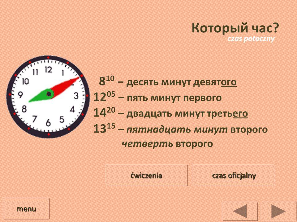 Который час? 8 10 – десять минут девятого 12 05 – пять минут первого 14 20 – двадцать минут третьего 13 15 – пятнадцать минут второго четверть второго