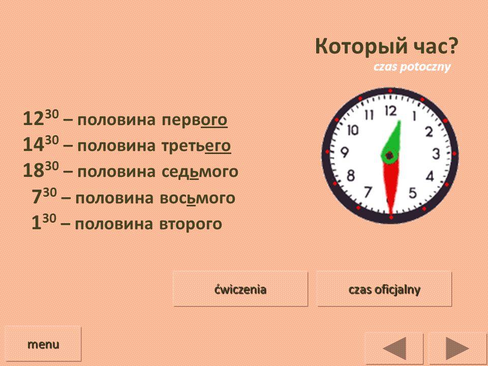 Который час? 12 30 – половина первого 14 30 – половина третьего 18 30 – половина седьмого 7 30 – половина восьмого 1 30 – половина второго menu czas o