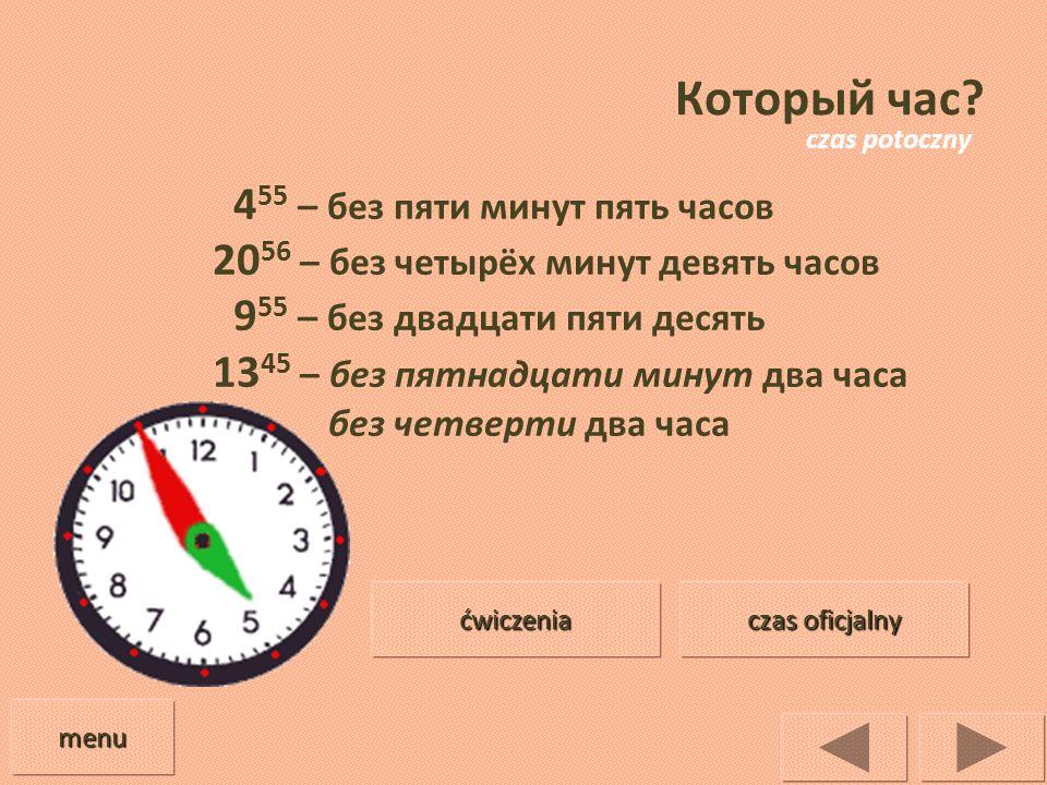 Который час? 4 55 – без пяти минут пять часов 20 56 – без четырёх минут девять часов 9 55 – без двадцати пяти десять 13 45 – без пятнадцати минут два