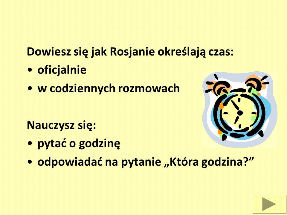 Dowiesz się jak Rosjanie określają czas: oficjalnie w codziennych rozmowach Nauczysz się: pytać o godzinę odpowiadać na pytanie Która godzina?
