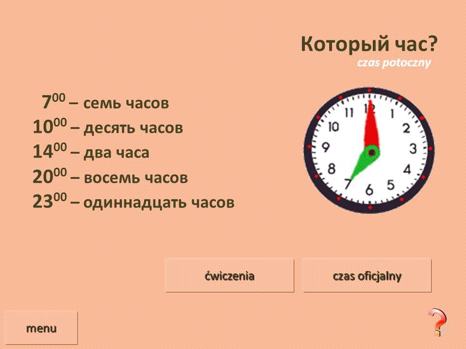 Который час? 7 00 – семь часов 10 00 – десять часов 14 00 – два часа 20 00 – восемь часов 23 00 – одиннадцать часов menu czas oficjalny czas oficjalny