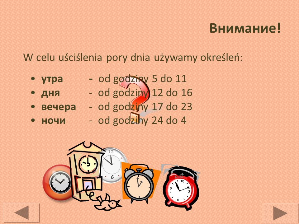 Внимание! W celu uściślenia pory dnia używamy określeń: утра дня вечера ночи - od godziny 5 do 11 - od godziny 12 do 16 - od godziny 17 do 23 - od god