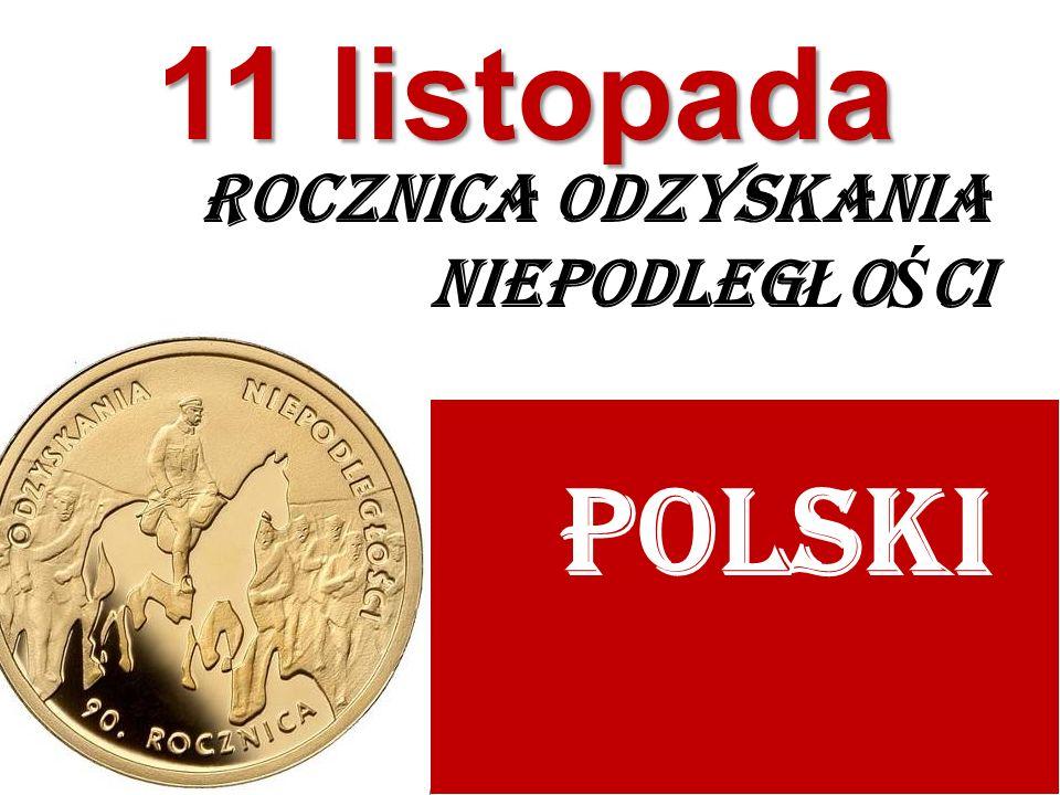 ROCZNICA ODZYSKANIA NIEPODLEG Ł O Ś CI POLSKI 11 listopada